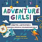 Adventure Girls! Crafts and Activities for Curious, Creative, Courageous Girls